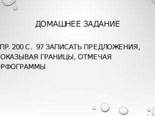 ДОМАШНЕЕ ЗАДАНИЕ УПР. 200 С. 97 ЗАПИСАТЬ ПРЕДЛОЖЕНИЯ, ПОКАЗЫВАЯ ГРАНИЦЫ, ОТМЕ