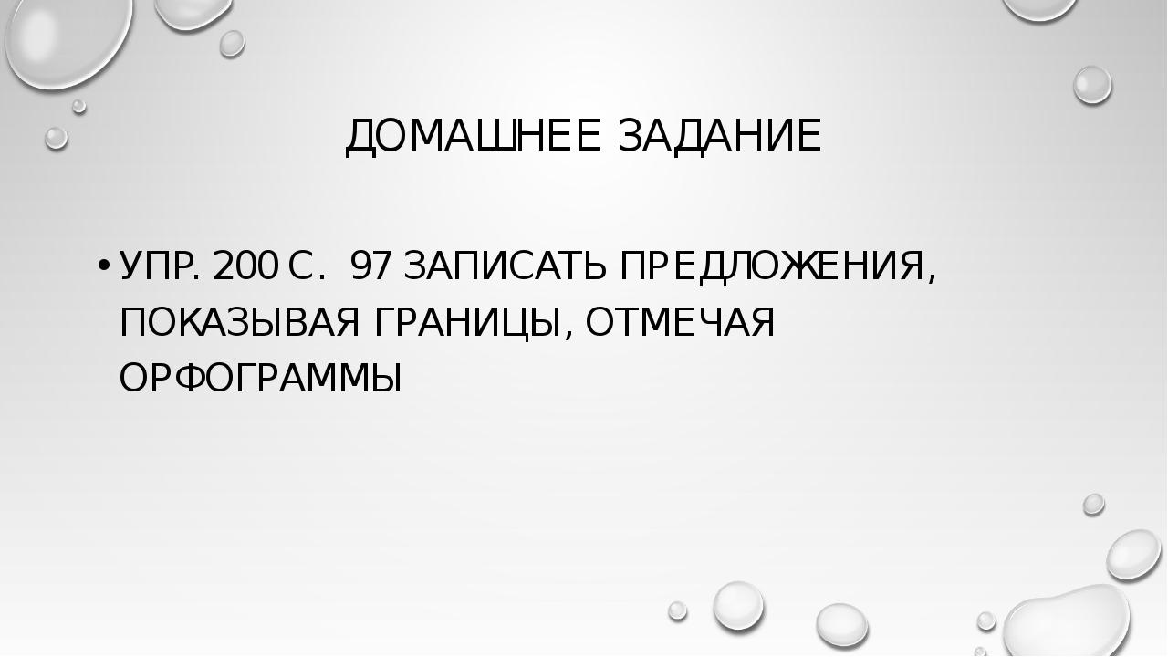 ДОМАШНЕЕ ЗАДАНИЕ УПР. 200 С. 97 ЗАПИСАТЬ ПРЕДЛОЖЕНИЯ, ПОКАЗЫВАЯ ГРАНИЦЫ, ОТМЕ...