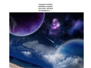Планета голубая Любимая, родная, Она твоя, она моя И называется ….
