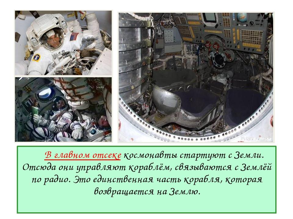 В главном отсеке космонавты стартуют с Земли. Отсюда они управляют кораблём...