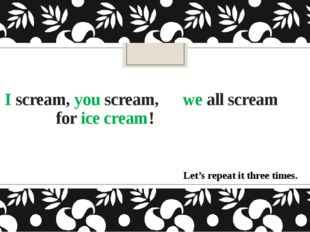 I scream, you scream, we all scream for ice cream! Let's repeat it three times.