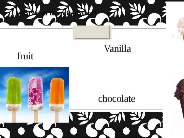 Vanilla What's your favourite flavour? chocolate fruit