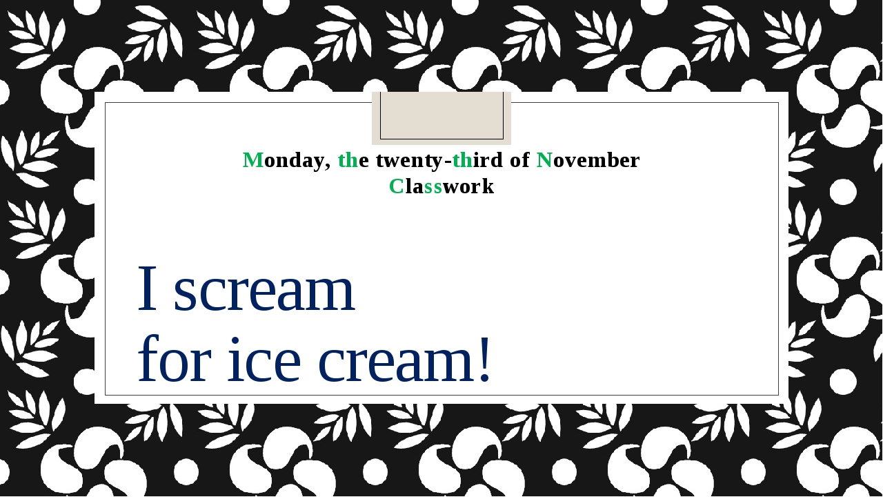 I scream for ice cream! Monday, the twenty-third of November Classwork