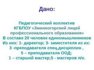 Дано: Педагогический коллектив КГБПОУ «Змеиногорский лицей профессионального