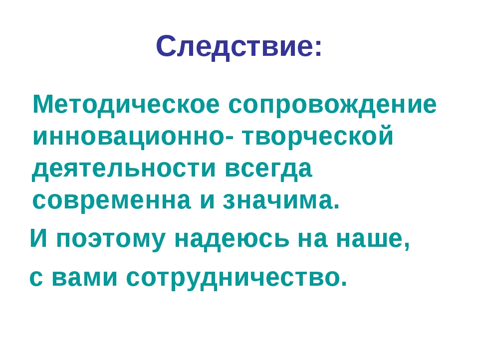 Следствие: Методическое сопровождение инновационно- творческой деятельности в...