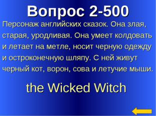 Вопрос 2-500 the Wicked Witch Персонаж английских сказок. Она злая, старая, у