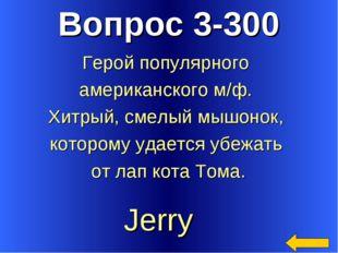 Вопрос 3-300 Jerry Герой популярного американского м/ф. Хитрый, смелый мышоно