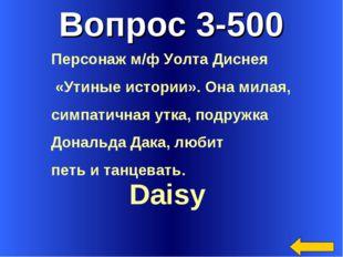 Вопрос 3-500 Daisy Персонаж м/ф Уолта Диснея «Утиные истории». Она милая, сим