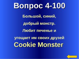 Вопрос 4-100 Cookie Monster Большой, синий, добрый монстр. Любит печенье и уг