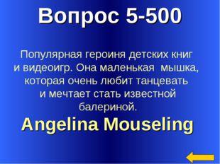 Вопрос 5-500 Angelina Mouseling Популярная героиня детских книг и видеоигр. О