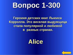 Вопрос 1-300 Alice Героиня детских книг Льюиса Кэрролла. Это веселая выдумщиц