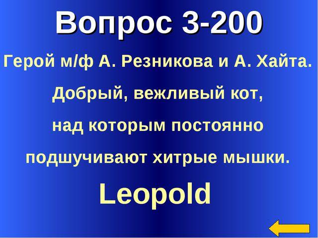 Вопрос 3-200 Leopold Герой м/ф А. Резникова и А. Хайта. Добрый, вежливый кот,...