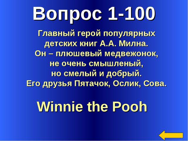 Вопрос 1-100 Winnie the Pooh Главный герой популярных детских книг А.А. Милна...