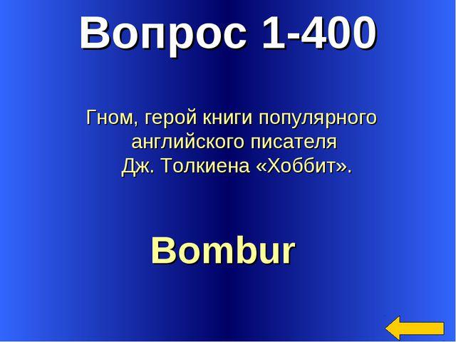 Вопрос 1-400 Bombur Гном, герой книги популярного английского писателя Дж. То...