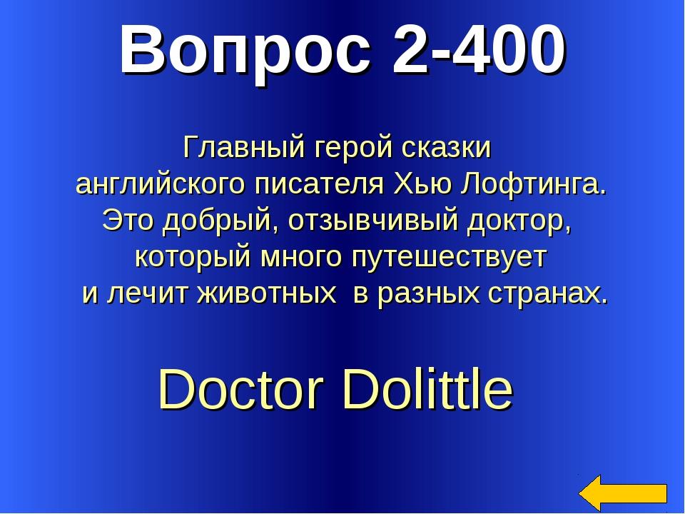 Вопрос 2-400 Doctor Dolittle Главный герой сказки английского писателя Хью Ло...