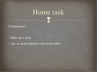 Competition! - Make up a story - use as many phrasal verbs as possible Home t