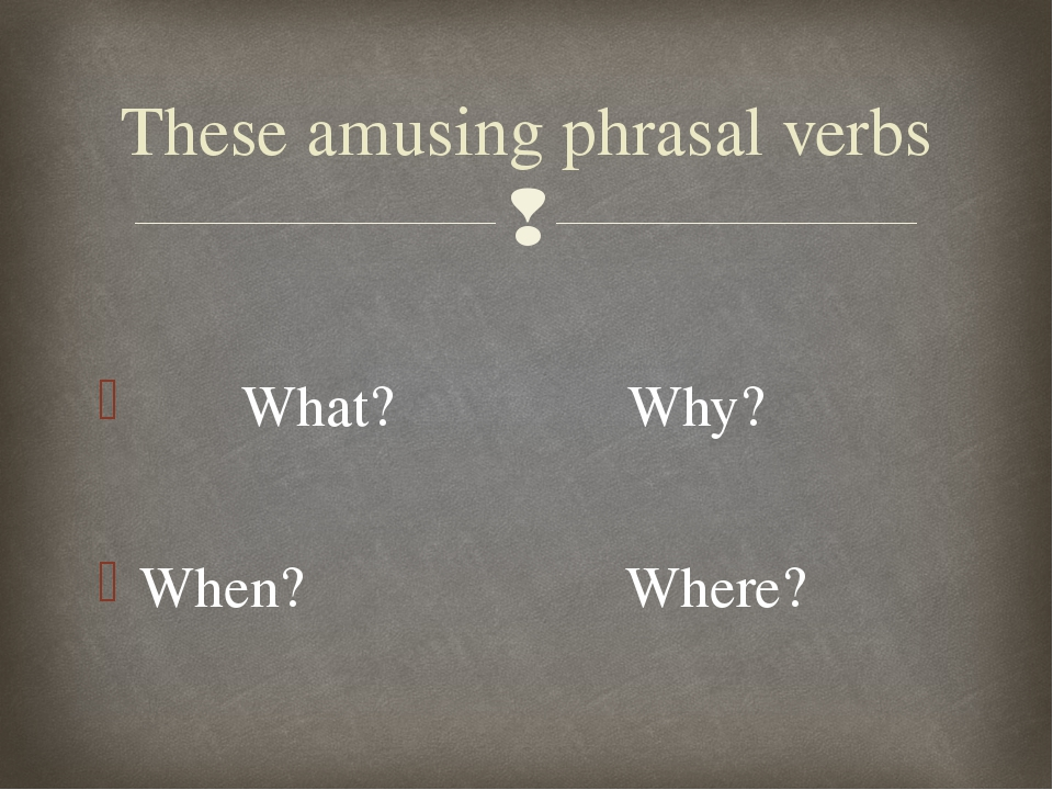 What? Why? When? Where? These amusing phrasal verbs 