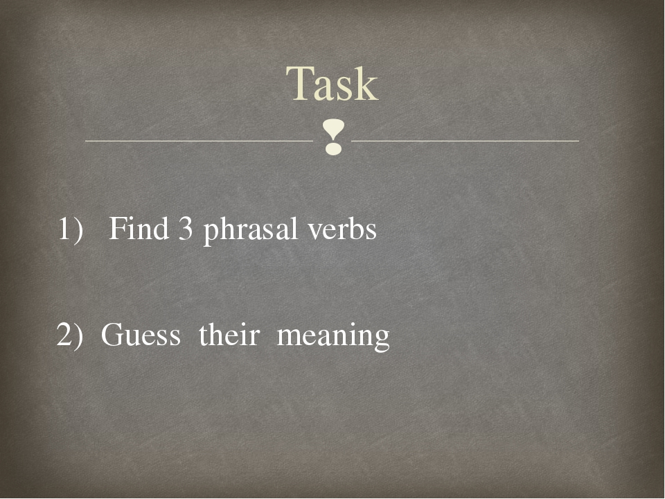 1) Find 3 phrasal verbs 2) Guess their meaning Task 