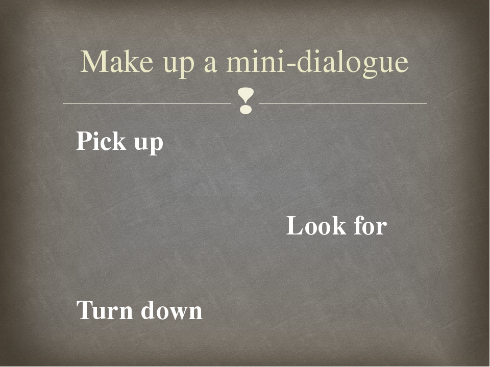 Pick up Look for Turn down Make up a mini-dialogue 