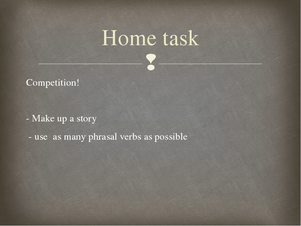 Competition! - Make up a story - use as many phrasal verbs as possible Home t...