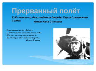 Прерванный полёт К 95-летию со дня рождения дважды Героя Советского Союза Аме
