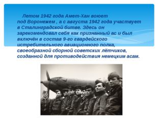 Летом 1942 года Амет-Хан воюет подВоронежем , а савгуста 1942 годаучаству