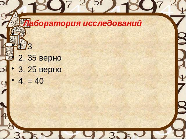 Лаборатория исследований  1. 3 2. 35 верно 3. 25 верно 4. = 40