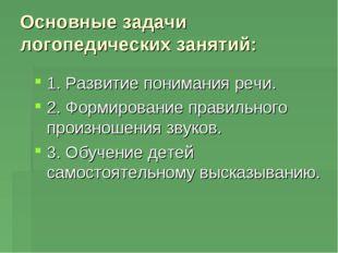 Основные задачи логопедических занятий: 1. Развитие понимания речи. 2. Формир