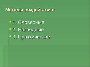 Методы воздействия: 1. Словесные 2. Наглядные 3. Практические