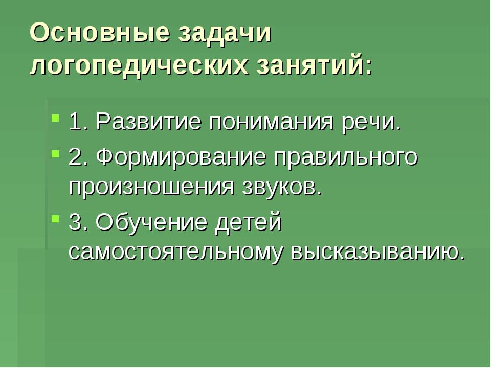 Основные задачи логопедических занятий: 1. Развитие понимания речи. 2. Формир...