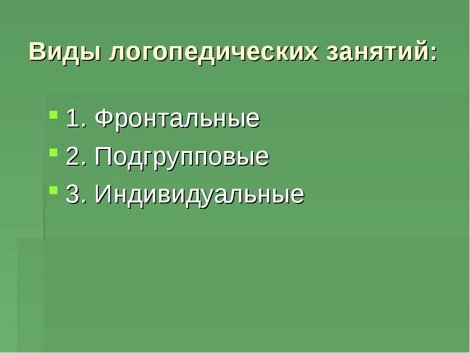Виды логопедических занятий: 1. Фронтальные 2. Подгрупповые 3. Индивидуальные