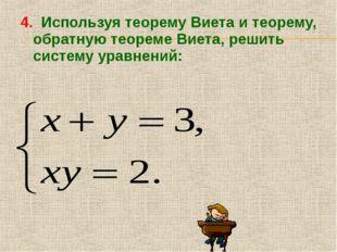 4. Используя теорему Виета и теорему, обратную теореме Виета, решить систему