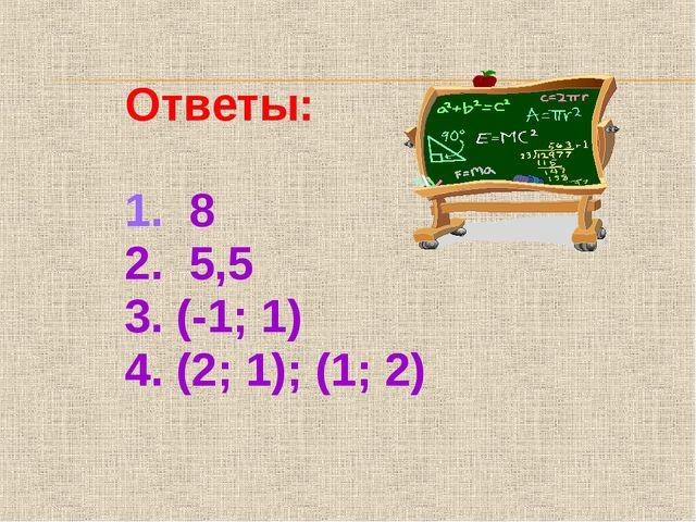 Ответы: 1. 8 2. 5,5 3. (-1; 1) 4. (2; 1); (1; 2)