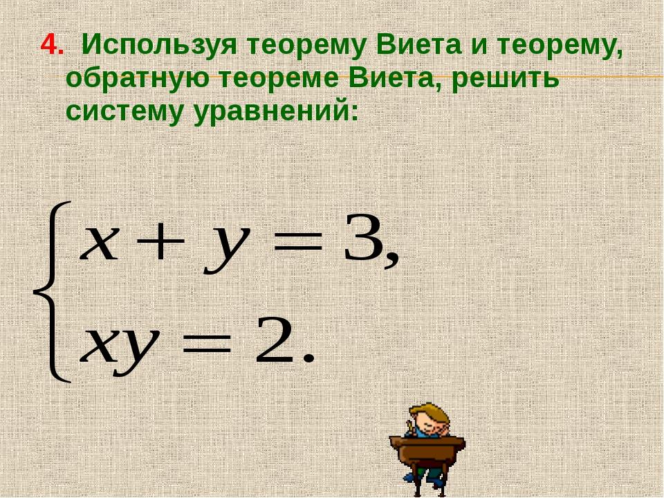 4. Используя теорему Виета и теорему, обратную теореме Виета, решить систему...