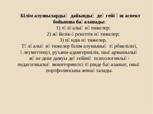 Білім алушылардың дайындық деңгейі үш аспект бойынша бағаланады:  1) тұ