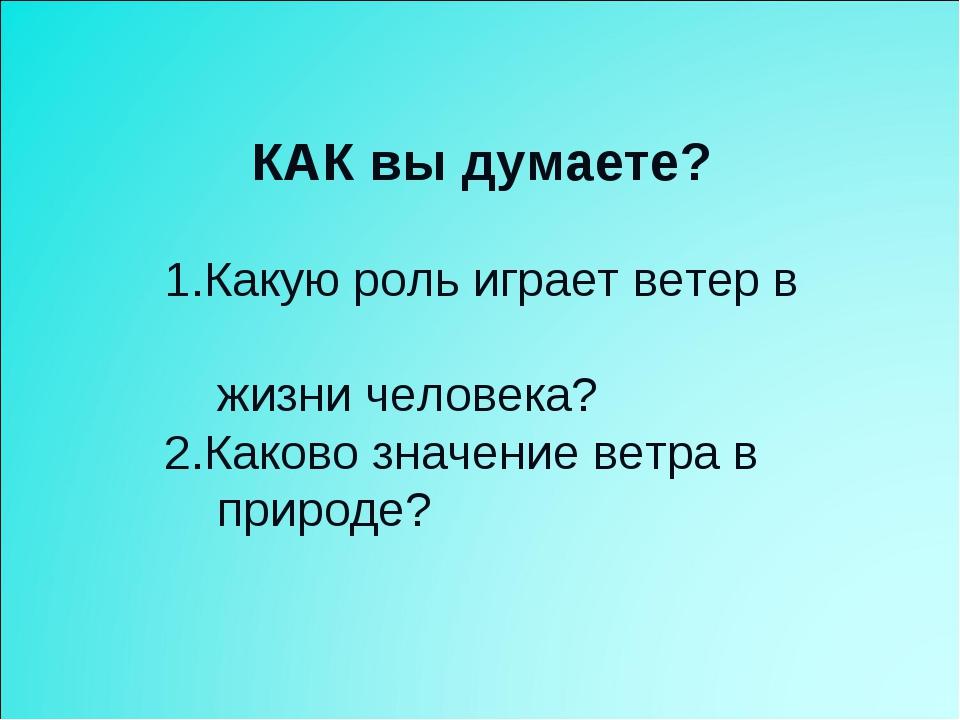 КАК вы думаете? 1.Какую роль играет ветер в жизни человека? 2.Каково значени...