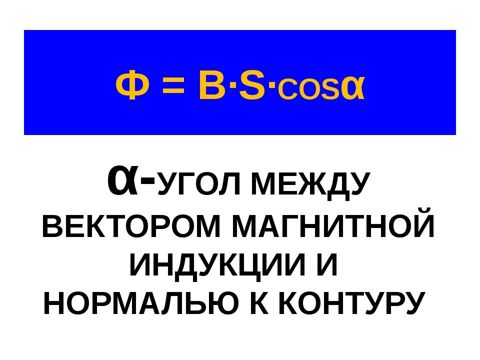 Ф = B·S·COSα α-УГОЛ МЕЖДУ ВЕКТОРОМ МАГНИТНОЙ ИНДУКЦИИ И НОРМАЛЬЮ К КОНТУРУ