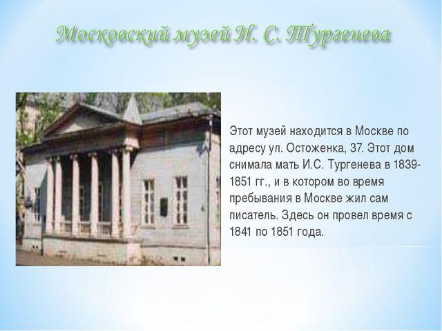 Этот музей находится в Москве по адресу ул. Остоженка, 37. Этот дом снимала...