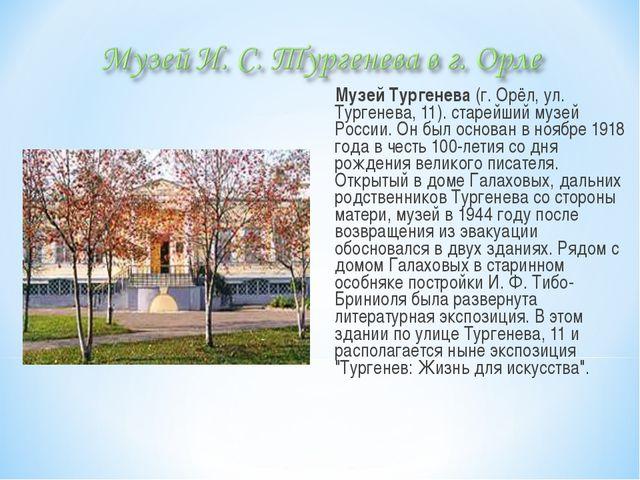 Музей Тургенева (г. Орёл, ул. Тургенева, 11). старейший музей России. Он был...