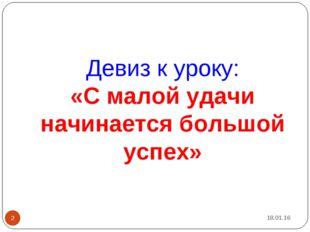 Девиз к уроку: «С малой удачи начинается большой успех» * *
