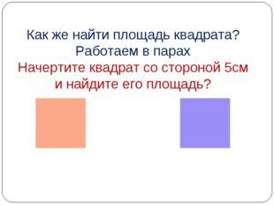 Как же найти площадь квадрата? Работаем в парах Начертите квадрат со стороной