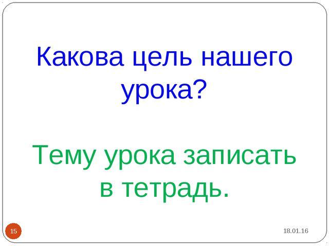 Какова цель нашего урока? Тему урока записать в тетрадь. * *