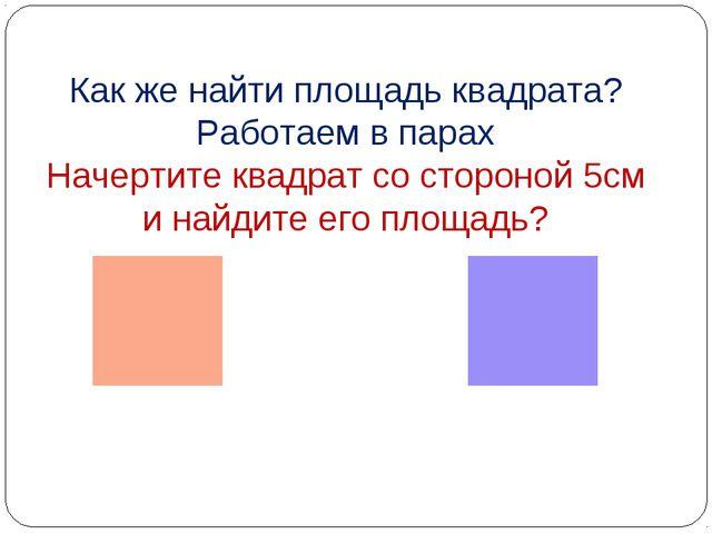 Как же найти площадь квадрата? Работаем в парах Начертите квадрат со стороной...