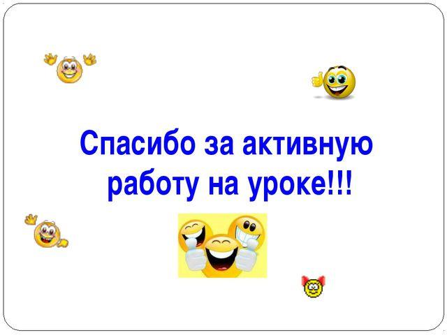 * Спасибо за активную работу на уроке!!!