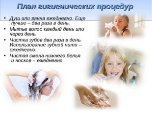 План гигиенических процедур Душ или ванна ежедневно. Еще лучше – два раза в
