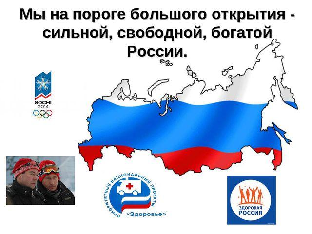 Мы на пороге большого открытия - сильной, свободной, богатой России.