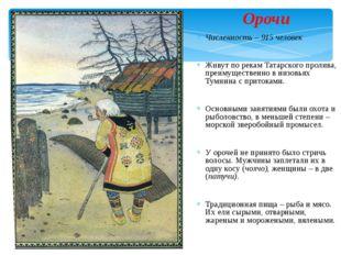 Орочи Численность – 915 человек Живут по рекам Татарского пролива, преимуще