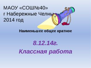 Наименьшее общее кратное 8.12.14г. Классная работа МАОУ «СОШ№40» г Набережны