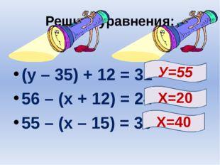 Решите уравнения: (у – 35) + 12 = 32 56 – (х + 12) = 24 55 – (х – 15) = 30 Х=