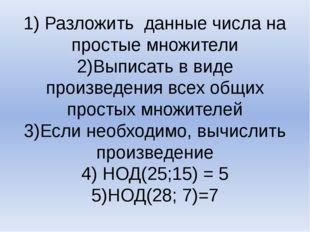 1) Разложить данные числа на простые множители 2)Выписать в виде произведения
